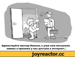 Здравствуйте мистер Иванов, с утра нам поступала заявка о пропаже у вас доступа в интернет...