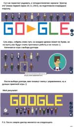 """Гугл не перестает радовать, к пятидесятилетию сериала """"Доктор кто""""(показ первой серии 23.11.1963), он подготовили очередную игрушку. 1'. 11 N.. \г >■ ■ — БОБ1_Е Суть игры, собрать слово гугл, на каждом уровне лежит по букве, но на пути у вас будут стоять противные роботы,и не только :). Начи"""
