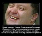 Новый президент Украины Петр Алексеевич Порошен ко объявил, что будет восстанавливать экономику страны, разрушенную при Януковиче, при котором министром экономического развития был Петр Алексеевич Порошенко.