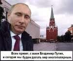 Всем привет, с вами Владимир Путин, и сегодня мы будем делать мир многополярным.