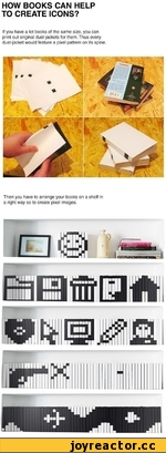 HOW BOOKS CAN HELP TO CREATE ICONS? If you have a lot books of the same size, you can print out original dust-jackets for them. Thus every dust-jacket would feature a pixel pattern on its spine. Then you have to arrange your books on a shelf in a right way so to create pixel images.