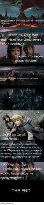"""""""Фродо, смотри! Вот наша цель! Мы наконец-то дошли! V - """" """" - > Да, погоди ты, Сэм! Нам ж*-* ещё через все средиземье назад переться! Так, мы что также назад пойдем? Да Ш/а же Саурбн! щЬ -Нам-конец... Глупые полурослики, неужели вы действительно думали,'что сможете у пройтй^ерез весь Мордор,"""