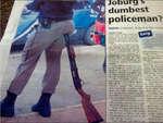 """Joburg i dumbest policeman""""? PHOTO: Disbelief, disgust is the ne act u MlrtK* IHWN ' MIlMnvir \h»mW hr piilitr lor« in ilwa IKil- If «min* iruna*i « «• ri*mpW o4 h«*« «ci *-■*------ «Jtull>» k>K*n to larwIU m f»rr**«n, th* Iimiko«* al S«Unt> Hurt« iJ MuJlA ll< «Al •hIm-i rwmbm «4 «i»"""