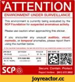 ENVIRONMENT UNDER SURVEILLANCE This environment is currently being evaluated by the SCP Foundation for suspected anomalous activity. Please use caution when approaching this sticker. If you encounter any unusual auditory, visual, memetic, or temporal anomalies, please report them using the nu