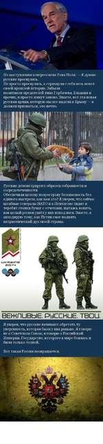 Из выступления конгрессмена Рона Пола: — Я думаю русские проснулись. Не просто проснулись, а стряхнули с себя весь пепел своей прошлой истории. Забыли политиков-предателей типа Горбачева, Ельцина и прочих, и просто живут заново. Знаете, вот эта новая русская армия, которую мы все видели в Крыму —