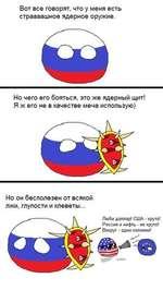 Вот все говорят, что у меня есть страааашное ядерное оружие. Но чего его бояться, это же ядерный щит! Я ж его не в качестве меча использую) Но он бесполезен от всякой лжи, глупости и клеветы... Люби доллар! США • круто! Россия и нефть - не круто! Вокруг • одни колонии!