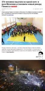 374 человека прыгали на одной ноге: в вузе Могилева установили новый рекорд ГиННеССа 28 октября 2014 6 14:41^ II О О ¿6 0 ТЦТ.ВУ Новый рекорд Гиннесса поставили в Могилеве. 25 октября в спортивном зале МГУ им. А. Кулешова на одной ноге в течение 10 секунд прыгали 374 человека, сообщают на сайте