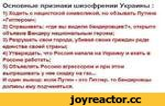 Основные признаки шизофрении Украины : 1) Ходить с нацистской символикой, но обзывать Путина «Гитлером»; 2) Спрашивать: «где вы видели бандеровцев?», открыто объявив Бандеру национальным героем; 3) Разрушать свои города, убивая своих граждан ради единства своей страны; 4) Утверждать, что Россия