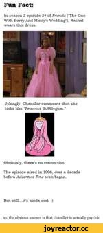 "Fun Fact: In season 2 episode 24 of Friends (The One With Barry And Mindy's Wedding""), Rachel wears this dress. Jokingly, Chandler comments that she looks like ""Princess Bubblegum."" Obviously, there's no connection. The episode aired in 1996, over a decade before Adventure Time even began. But"