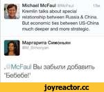 Michael McFaul @McFaul 13m Kremlin talks about special relationship between Russia & China. But economic ties between US-China much deeper and more strategic. Маргарита Симоньян @M_Simonyan . McFaul Вы забыли добавить 'Бебебе!'