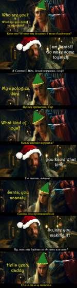 Кто ты? И что ты делаешь в моих владениях? I am^>anta!!! о make some toys*/elf! Я Санта!!! Иди, делай игрушки, эльф! My apologies <§>ire . Прошу прошения. Сир Какие именно игрушки? you know what kiri'd... Ты знаешь, !>anta, you v naaasty Санта, ты протиииивный 1>о, are you makitig it? Ну