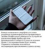 Концепт полноценного смартфона для слепых разработан студентом факультета промышленного дизайна Шеффилдского университета. В устройстве использован шрифт Брайля, при этом функциональность аппарата осталась на должном уровне. С его помощью можно будет звонить, отправлять сообщения, пользоваться месс
