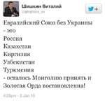 Шишкин Виталий^ ©вЫзИкю^1. Евразийский Союз без Украины - это Россия Казахстан Киргизия Узбекистан Туркмения - осталось Монголию принять и Золотая Орда востановленна! 4:23рт - 2 Зап 15