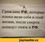 Граждане РФ, которые плохо вели себя в этой жизни, после смерти попадут опять в РФ.