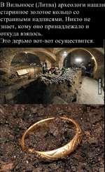 В Вильнюсе (Литва) археологи нашли старинное золотое кольцо со странными надписями. Никто не знает, кому оно принадлежало и откуда взялось. Это дерьмо вот-вот осуществится. |