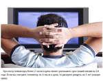 Просмотр телевизора более 2 часов в день может уменьшить срок вашей жизни на 1,4 года Если вы смотрите телевизор по 6 часов в день, то рискуете умереть на 5 лет раньше срока