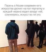 Парень в Музее современного искусства уронил на пол перчатку и каждый нервно ходил вокруг неё, сомневаясь, искусство ли это.
