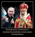 Когда религия соединяется с политикой, рождается инквизиция. (Альбер Камю).