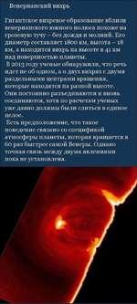 Венерианский вихрь Гигантское вихревое образование вблизи венерианского южного полюса похоже на грозовую тучу - без дождя и молний. Его диаметр составляет 1800 км, высота - 18 км, а находится вихрь на высоте в 41 км над поверхностью планеты. В 2013 году ученые обнаружили, что речь идет не об одно