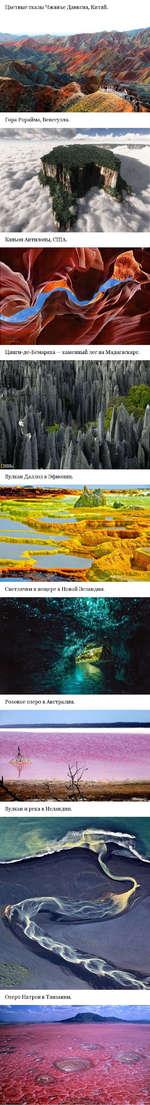 Цветные скалы Чжанъе Данксиа, Китай. Гора Рорайма, Венесуэла. Каньон Антилопы, США. Цинги-де-Бемараха — каменный лес на Мадагаскаре. Вулкан Даллол в Эфиопии. Светлячки в пещере в Новой Зеландии. Вулкан и река в Исландии. Озеро Натрон в Танзании.