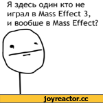 Я здесь один кто не играл в Mass Effect 3, и вообше в Mass Effect?