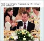 Твоё лицо когда ты Медведев и у тебя сегодня день рождения