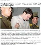 16.03.2016, 09:50 Суд КНДР приговорил студента из США к 15 годам каторги Суд Северной Кореи приговорил американского студента Отто Вормбиера к 15 годам каторжных работ «по обвинению в заговоре с цепью ведения подрывной деятельности против КНДР», сообщает «Синьхуа». Студент, приехавший в страну в