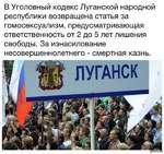 В Уголовный кодекс Луганской народной республики возвращена статья за гомосексуализм, предусматривающая ответственность от 2 до 5 лет лишения свободы. За изнасилование несовершеннолетнего - смертная казнь.