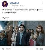 SHOWTIME 31 августа в 10:03 Warner Bros собирается снять девятый фильм о Гарри Поттере. Ждете? Ц? 14794 И 285