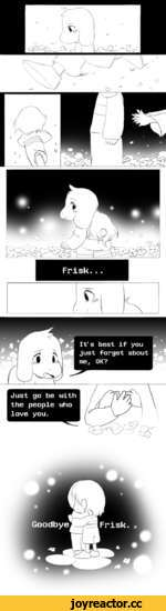 Frisk...  (\ f>. 1 :z1 It's best if you just forget about me. OK? Just go be with the people who love you.
