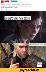 I gotta say. and I'm sure you'll agree with me... grown up Ellie looks a thousand times more badass than that metrosexual fruitcake from the Witcher. What was his name...'? Gary?