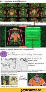 Ni ^ Rick on galactic federation prison: From prisoner database of galacticfederation.com jy )■ Wanted for: Imbuing sentience into non-living objects Remember: Rick and Morty Season 3 Exclusive (San Diego Comic-Con 2016) I think I know who is capable of doing such a thing We all had ou