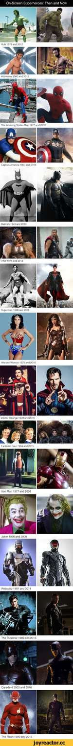 On-Screen Superheroes: Then and Now Wolverine 2000 and 2013 The Amazing Spider-Man 1977 and 2016 Captain America 1990 and 2016 Batman 1943 and 2016 Superman 1948 and 2016 Wonder Woman 1975 and 2016 Doctor Strange 1978 and 2016 Fantastic Four 1994 and 2015 Joker 1966 and 2008 Robocop 1987