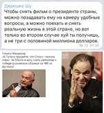 Дядюшка Шу Чтобы снять фильм о президенте страны, можно позадавать ему на камеру удобные вопросы, а можно поехать и снять реальную жизнь в этой стране, но вот только во втором случае хуй ты получишь, а не три с половиной миллиона долларов. О 72 01:30 Никита Михалков: -А Путину предайте, что Сто