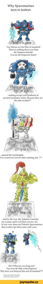Why Spacemarines turn to traitors You Marine are the Elite of mankind! There is nothing above you than the Emperor himself. You are the Emperors finest* ...nothing eccept your bretheren in ancient terminator armor. Because they are the elite of elites!** ...aaaand the Greyknights. You wont ev