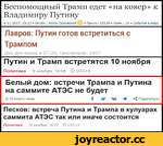 Беспомощный Трамп едет «на ковер» к Владимиру Путину 4-11-2017, 18:13 • Опубл.: Антон Орловский © • Проем.: 15534 • Комм.: 19 • События в мире Лавров: Путин готов встретиться с Трампом Два дня назад в 07:24, просмотров: 2507 Путин и Трамп встретятся 10 ноября Политика 9 ноября, 10:09 О 11ТС+3