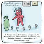 « Close Rick-counters of the Rick Kind» сериярейтинг 1.101 9,1 26 Риков жестоко убиты в своих измерениях. Их Морти украдены. Чтобы избежать подозрений, наш Рик из вселенной С-137 вынужден сам ^________ распутывать это дело.