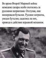 Во время Второй Мировой войны немецкие саперы особо охотились за русскими патриотами. Отступая, они минировали бутылки. Русские патриоты, увидев бутылки, садились на них, приводя в действие взрывной механизм. %