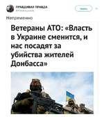 Читать ПРАВДИВАЯ ПРАВДА @Pravd¡va_pravda Непременно Ветераны ATO: «Власть в Украине сменится, и нас посадят за убийства жителей Донбасса»