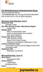 2018 E3 2Q18-Electronic Entertainment Expo Press Conference Memo -For internal use only. Do not share this document with anyone who is not an ESA employee. Electronic Arts-Saturday, June 9 Battlefield 1945 -cinematic Trailer Star Wars Bounty Hunters: Mandalorian Nights -reveal trailer Ma