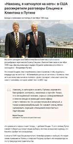 «Наконец, я наткнулся на него»: в США рассекретили разговоры Ельцина и Клинтона о Путине Беседа о преемнике состоялась 8 сентября 1999 года. На сайте президентской библиотеки Билла Клинтона опубликовали расшифровки переговоров Бориса Ельцина с Биллом Клинтоном в сентябре 1999 года. Два национальн
