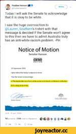 ^ Pauline Hanson SSB Of HMTaTb 'N @PaulineHansonOzV________J Today I will ask the Senate to acknowledge that It is okay to be white. I saw the huge overreaction to @Lauren_Southern's t-shirt with that message & decided If the Senate won't agree to this then we have to admit Australia truly ha