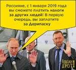 Россияне, с 1 января 2019 года вы сможете платить налоги за других людей! В первую очередь, вы заплатите за Дерипаску