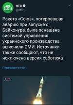 Г71 НТВ О @ГЛУШ Ракета «Союз», потерпевшая аварию при запуске с Байконура, была оснащена системой управления украинского производства, выяснили СМИ. Источники также сообщают, что не исключена версия саботажа Перекласти тв\т 4