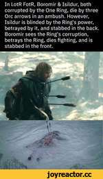 In LotR FotR, Boromir & Isildur, both corrupted by the One Ring, die by three Ore arrows in an ambush. However, Isildur is blinded by the Ring's power, betrayed by it, and stabbed in the back. Boromir sees the Ring's corruption, betrays the Ring, dies fighting, and is stabbed in the front.