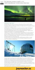 Российские ученые создают сеть роботизированных телескопов в Арктике 21 ДЕК О РИА Новости / Павел Львов МОСКВА. 20 дек - РИА Новости. Инженеры и астрономы из МФТИ установили первый автоматический роботизированный телескоп в Заполярье для мониторинга «опасных околоземных объектов». В ближайшее в