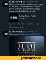 EA Star Wars O @EAStarWars • 12h v @wart No microtransactions. No loot boxes. And no, we won't be adding them. A singleplayer Star Wars story for those of you who are ready to become a Jedi. EAStarWars - Twitch -STAR. WAR1, twitch.tv Q 1,410112,167Q?11-7K^ Show this thread EA Star Wars O