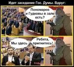 Идет заседание Гос. Думы. Вдруг: ^ Пономарев^^ и Гудковы в зале:! 1^ есть? 0,4 —Ребята Мы здесь^при гнитесь! 1ц.-__..ИСКО»