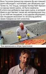 Винс Гиллиган (режиссер сериала Во все тяжкие) долго обсуждал с коллегами, как объяснить зрителям то, что пицца, которую Уолтер Уайт бросил на крышу своего дома, не была нарезана. В итоге они добавили еще одну сцену, в которой Джесси доставляют такую же непорезанную пиццу из этой же пиццерии, а ег