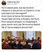 Vladimir Kornilov @Kornilov1968 Ну в самом деле, как вы можете говорить о фашистах на Украине, если президентом там еврей?! А вот фото встречи Зеленского с нацистами (кстати, и Карась там был). Она прошла аккурат на следующий день после того, как Зе посетил Бабий Яр. И где вы видели фашистов?